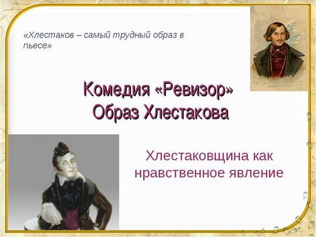 Комедия «Ревизор» Образ Хлестакова Хлестаковщина как нравственное явление «Хл...