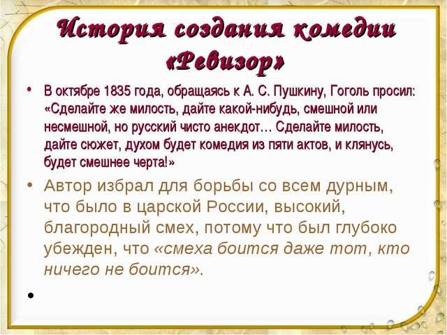 История создания комедии «Ревизор» В октябре 1835 года, обращаясь к А. С. Пу...