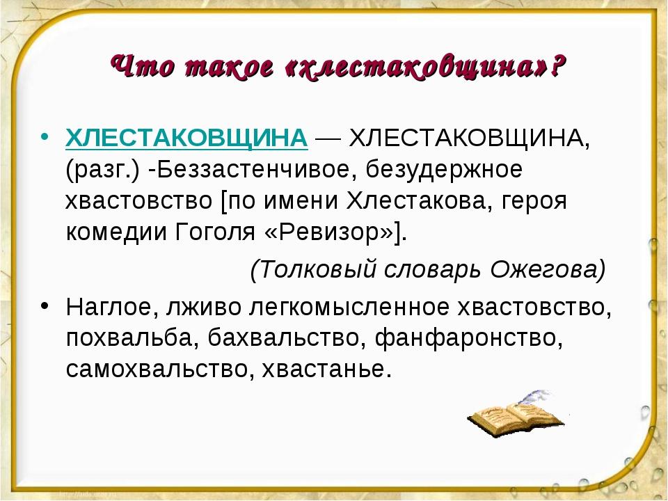 Что такое «хлестаковщина»? ХЛЕСТАКОВЩИНА— ХЛЕСТАКОВЩИНА, (разг.) -Беззастенч...