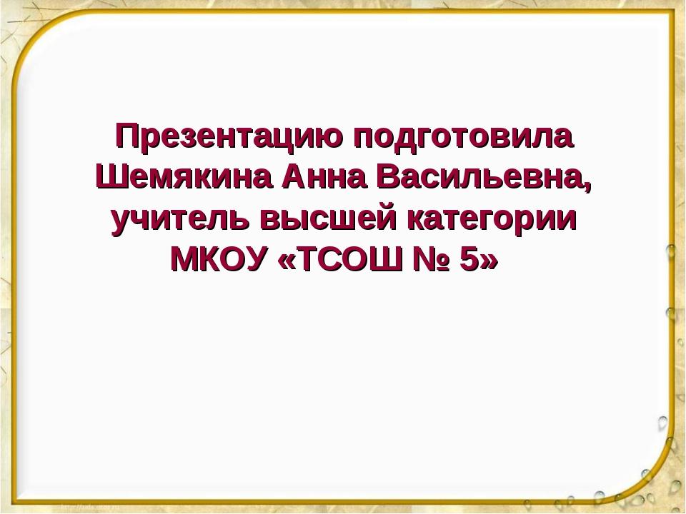 Презентацию подготовила Шемякина Анна Васильевна, учитель высшей категории МК...