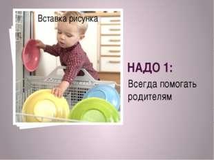 НАДО 1: Всегда помогать родителям
