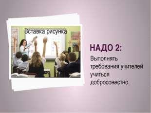 НАДО 2: Выполнять требования учителей учиться добросовестно.