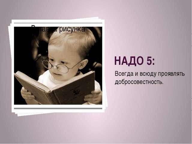 НАДО 5: Всегда и всюду проявлять добросовестность.