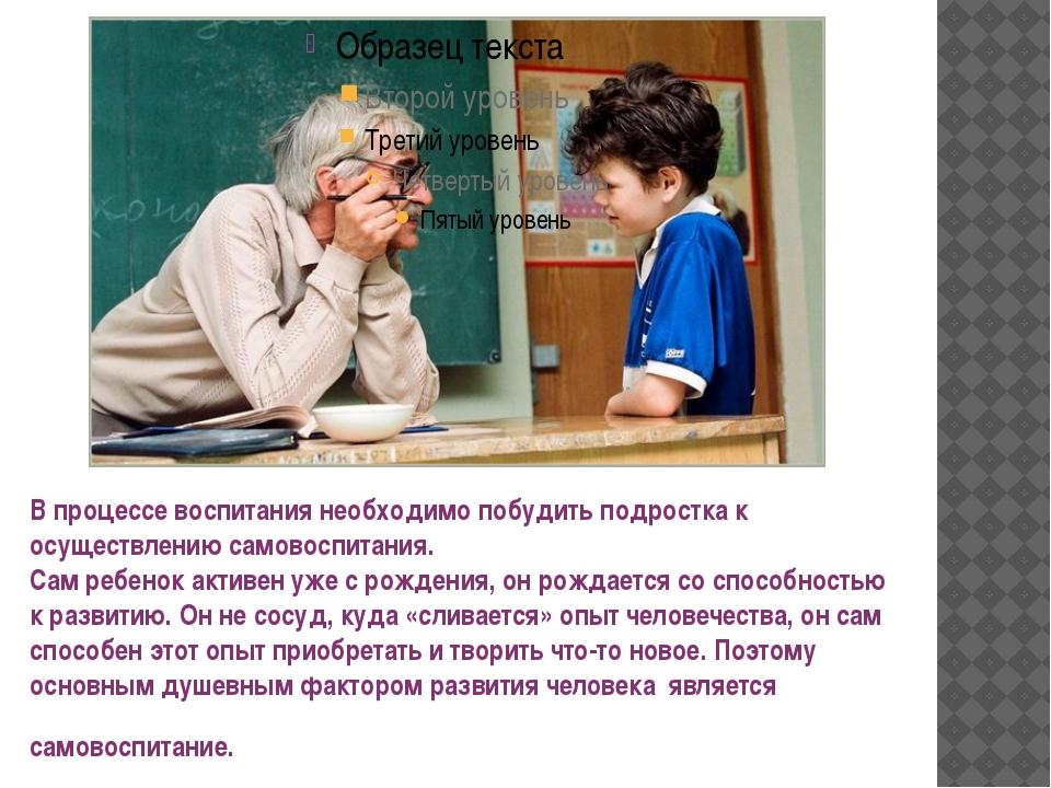 В процессе воспитания необходимо побудить подростка к осуществлению самовоспи...