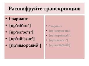 Расшифруйте транскрипцию 1 вариант [пр'иб'ит'] [пр'ис'эс'т'] [пр'ий'эхат'] [п