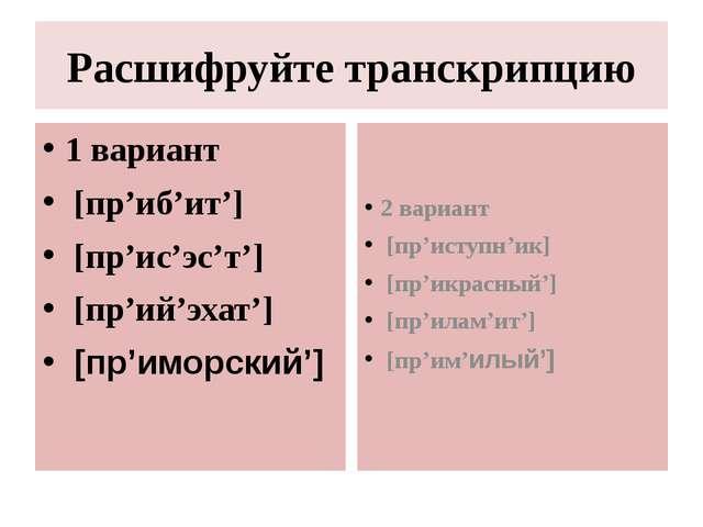 Расшифруйте транскрипцию 1 вариант [пр'иб'ит'] [пр'ис'эс'т'] [пр'ий'эхат'] [п...
