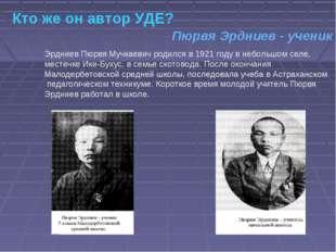 Кто же он автор УДЕ? Эрдниев Пюрвя Мучкаевич родился в 1921 году в небольшом