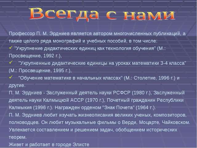 Профессор П. М. Эрдниев является автором многочисленных публикаций, а также ц...