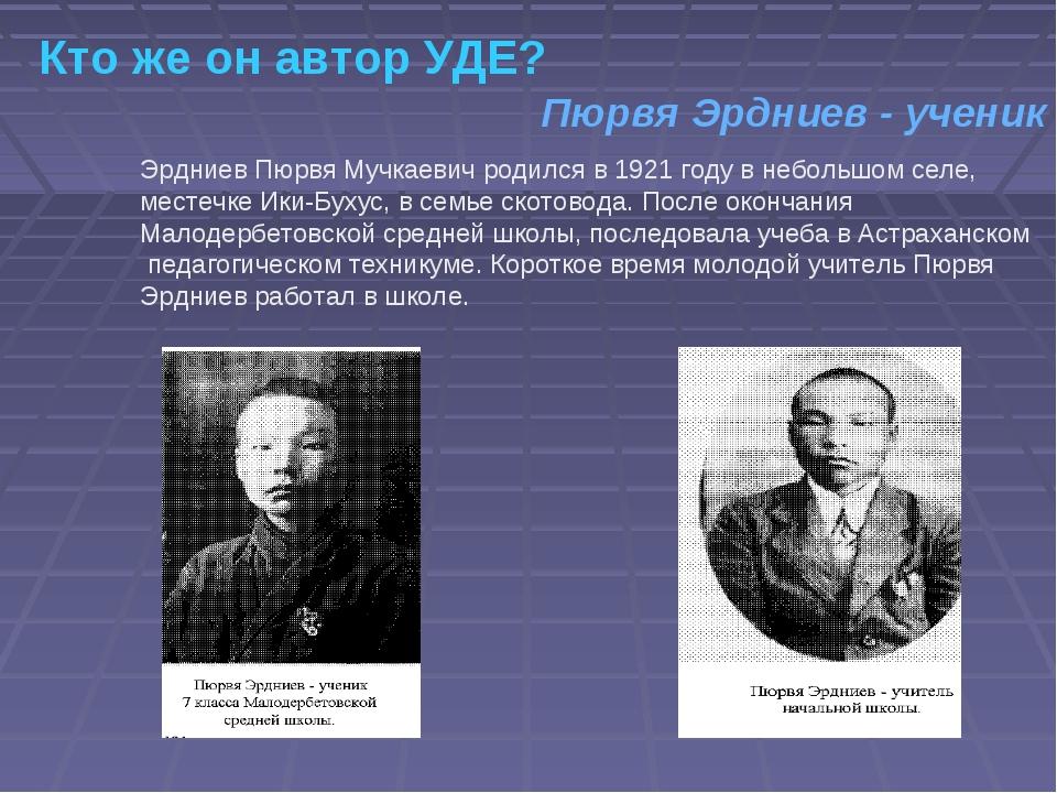 Кто же он автор УДЕ? Эрдниев Пюрвя Мучкаевич родился в 1921 году в небольшом...