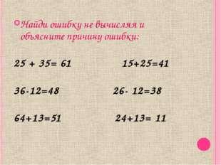 Найди ошибку не вычисляя и объясните причину ошибки: 25 + 35= 61 15+25=41 36