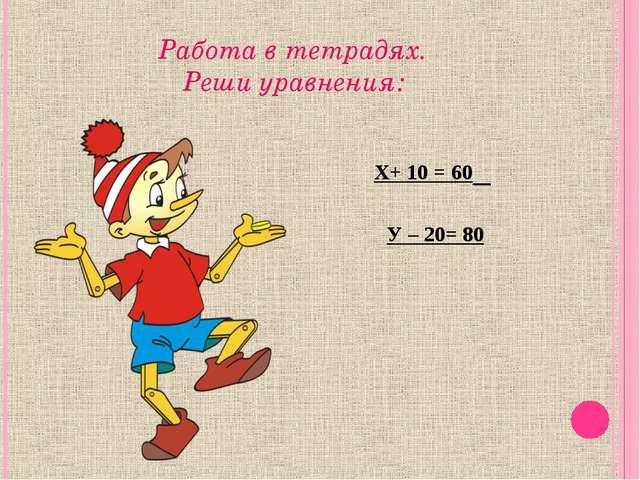 Работа в тетрадях. Реши уравнения: Х+ 10 = 60 У – 20= 80