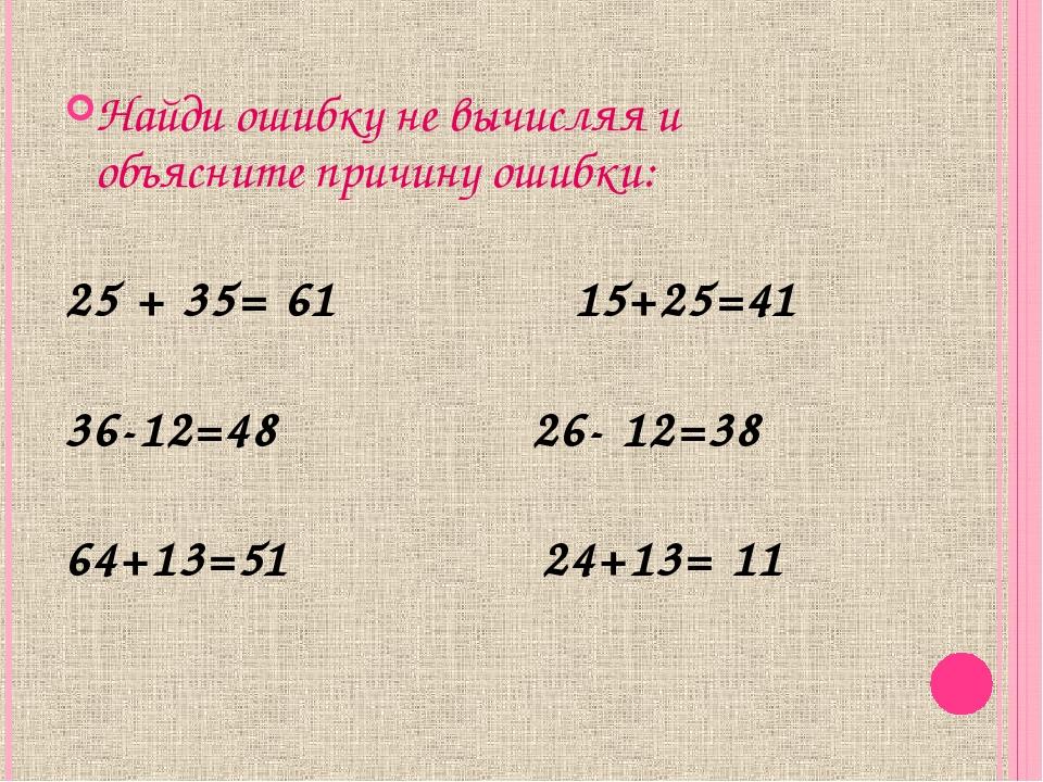 Найди ошибку не вычисляя и объясните причину ошибки: 25 + 35= 61 15+25=41 36...