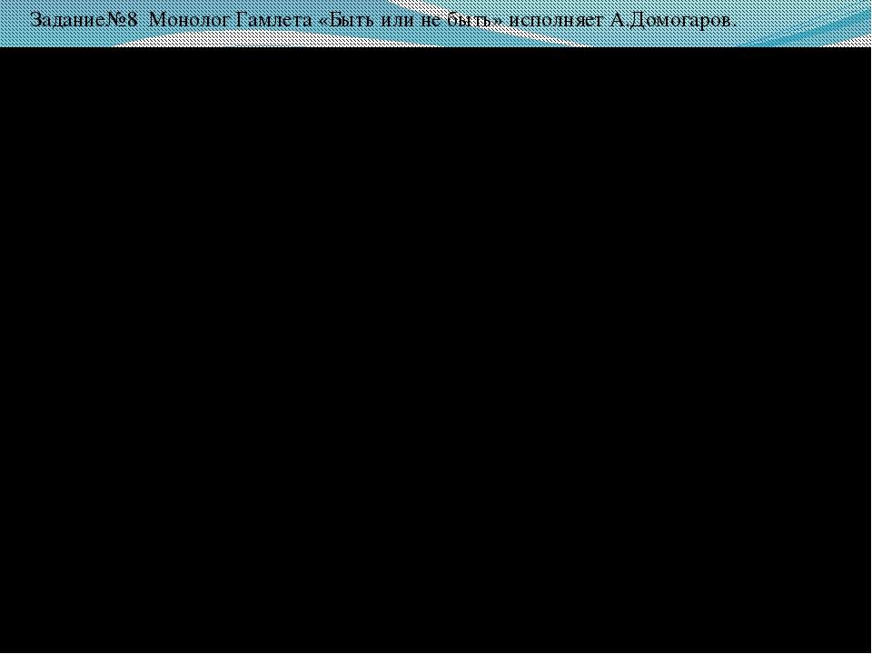 М Задание№8 Монолог Гамлета «Быть или не быть» исполняет А.Домогаров.