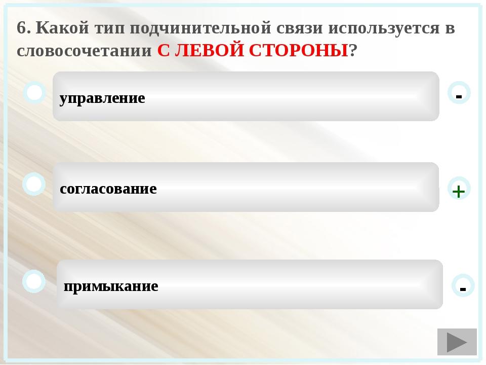 6. Какой тип подчинительной связи используется в словосочетании С ЛЕВОЙ СТОРО...