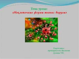 Тема урока: «Неклеточные формы жизни: вирусы» Подготовил: преподаватель биоло
