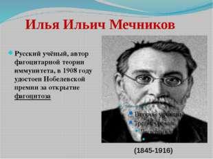 Илья Ильич Мечников Русский учёный, автор фагоцитарной теории иммунитета, в 1