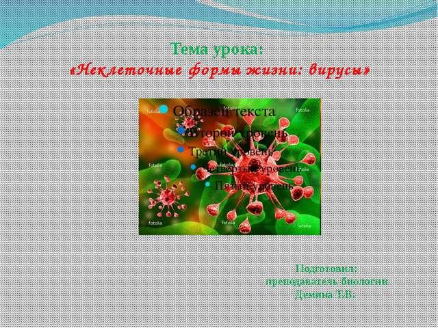 Тема урока: «Неклеточные формы жизни: вирусы» Подготовил: преподаватель биоло...
