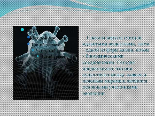 Сначала вирусы считали ядовитыми веществами, затем - одной из форм жизни, по...