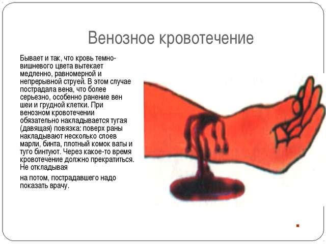 Венозное кровотечение Бывает и так, что кровь темно-вишневого цвета вытекает...
