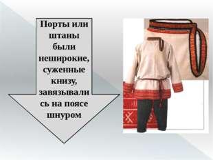 Порты или штаны были неширокие, суженные книзу, завязывались на поясе шнуром