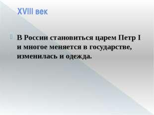 XVIII век В России становиться царем Петр I имногое меняется в государстве,