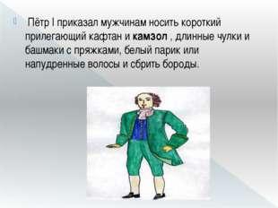 Пётр I приказал мужчинам носить короткий прилегающий кафтан икамзол, длинн