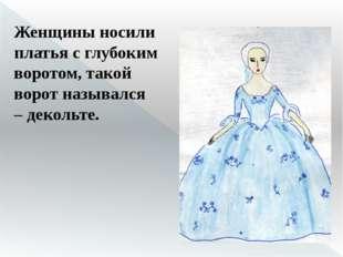 Женщины носили платья с глубоким воротом, такой ворот назывался –декольте.