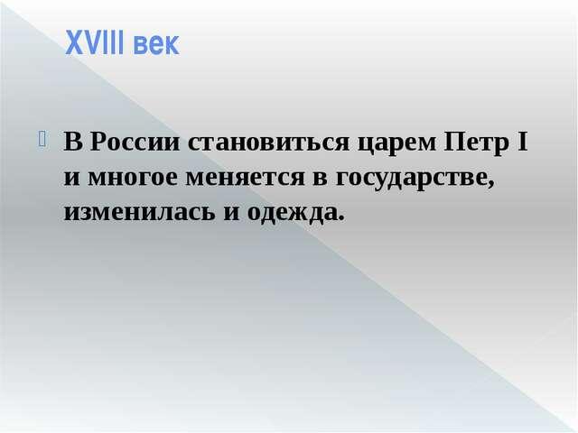 XVIII век В России становиться царем Петр I имногое меняется в государстве,...