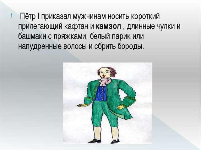 Пётр I приказал мужчинам носить короткий прилегающий кафтан икамзол, длинн...