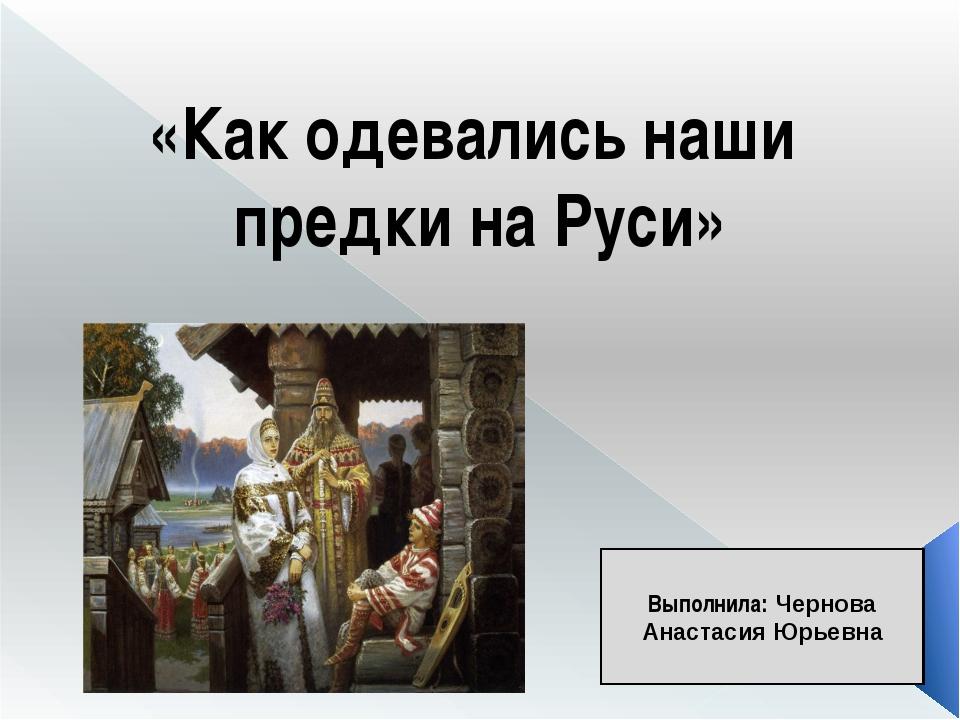 «Как одевались наши предки на Руси» Выполнила: Чернова Анастасия Юрьевна