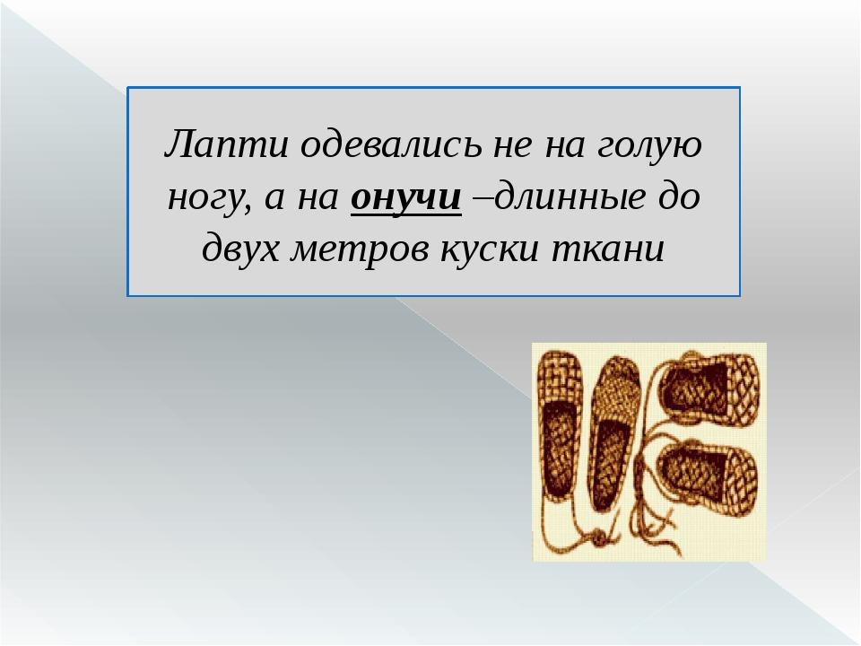 Лапти одевались не на голую ногу, а на онучи –длинные до двух метров куски тк...