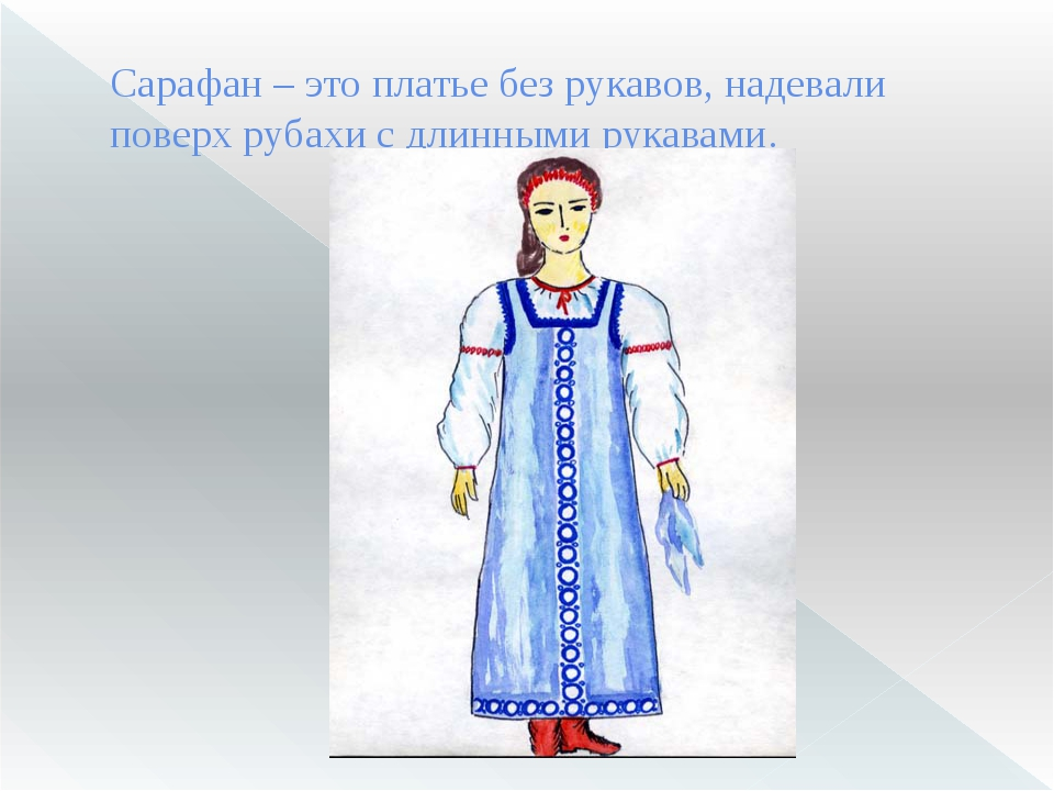 Сарафан– это платье без рукавов, надевали поверх рубахи с длинными рукавами.