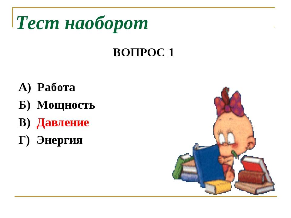 Тест наоборот ВОПРОС 1 А) Работа Б) Мощность В) Давление Г) Энергия