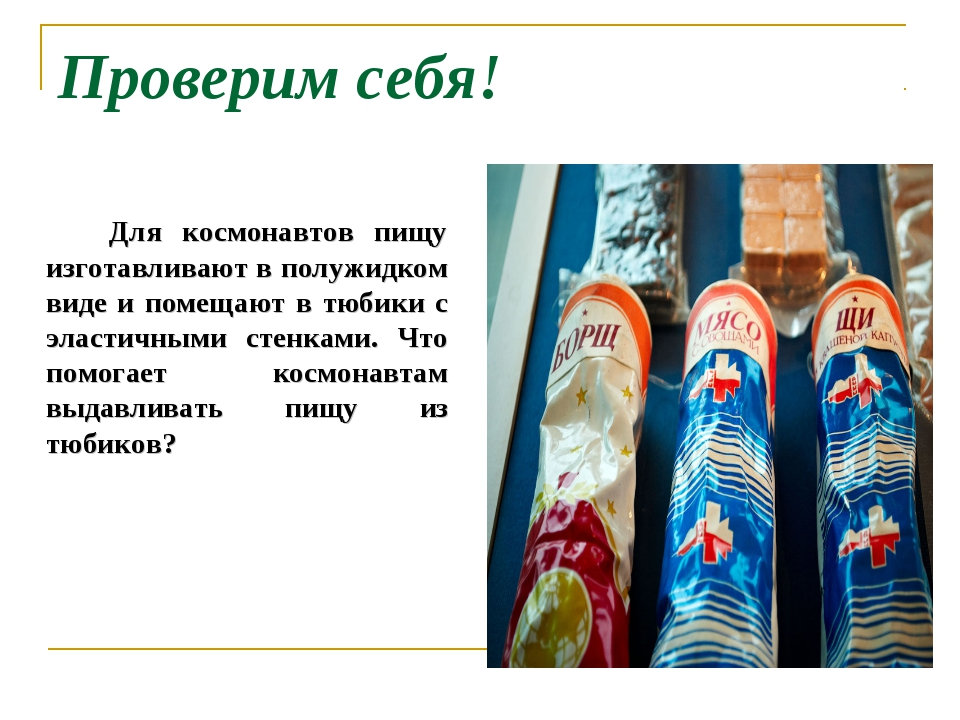 Проверим себя! Для космонавтов пищу изготавливают в полужидком виде и помещаю...