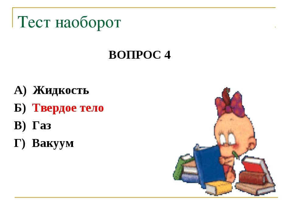 ВОПРОС 4 А) Жидкость Б) Твердое тело В) Газ Г) Вакуум Тест наоборот
