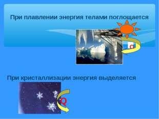 При плавлении энергия телами поглощается Q При кристаллизации энергия выделяе
