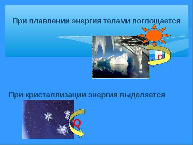 При плавлении энергия телами поглощается Q При кристаллизации энергия выделяе...
