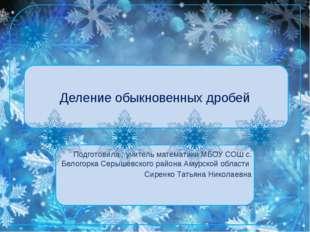 Деление обыкновенных дробей Подготовила : учитель математики МБОУ СОШ с. Бело