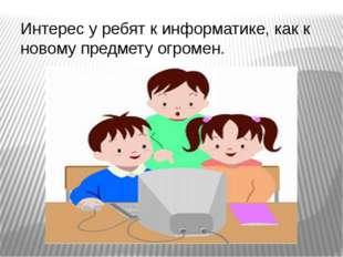 Интерес у ребят к информатике, как к новому предмету огромен.