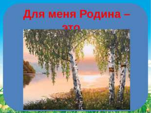 Для меня Родина – это… FokinaLida.75@mail.ru