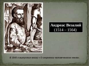 Андреас Везалий (1514 – 1564) В 1543 г выпустил книгу « О строении человеческ