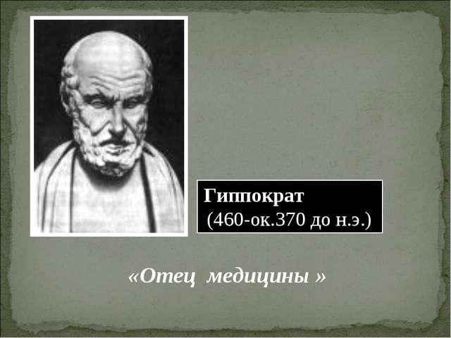 Гиппократ (460-ок.370 до н.э.) «Отец медицины »