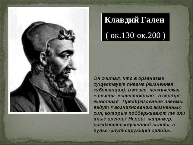 Клавдий Гален ( ок.130-ок.200 ) Он считал, что в организме существует пневма...