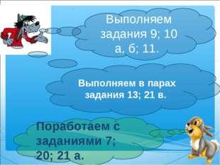 Выполняем задания 9; 10 а, б; 11. Поработаем с заданиями 7; 20; 21а. Выполня