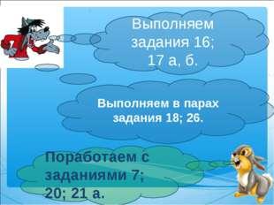Выполняем задания 16; 17а, б. Поработаем с заданиями 7; 20; 21а. Выполняем