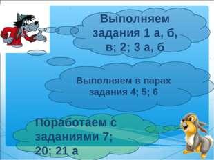 Выполняем задания 1а, б, в; 2; 3а, б Поработаем с заданиями 7; 20; 21а Вып
