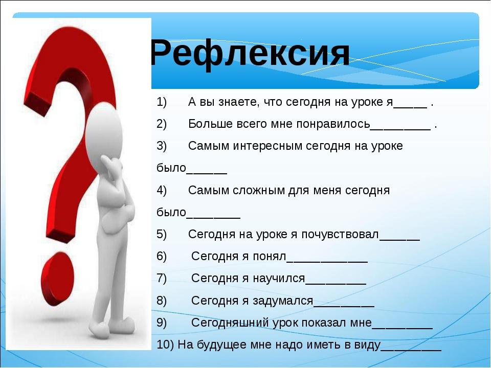 Рефлексия 1) А вы знаете, что сегодня на уроке я_____ . 2) Больше всего мне п...