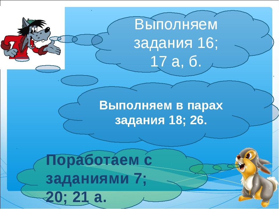 Выполняем задания 16; 17а, б. Поработаем с заданиями 7; 20; 21а. Выполняем...