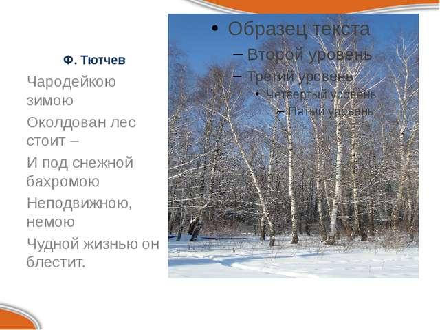 Ф. Тютчев Чародейкою зимою Околдован лес стоит – И под снежной бахромою Непод...