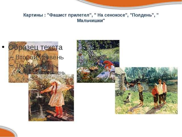 """Картины : """"Фашист прилетел"""", """" На сенокосе"""", """"Полдень"""", """" Мальчишки"""""""